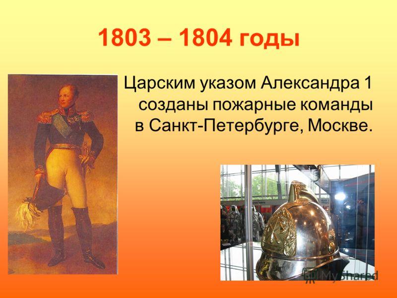 1803 – 1804 годы Царским указом Александра 1 созданы пожарные команды в Санкт-Петербурге, Москве.