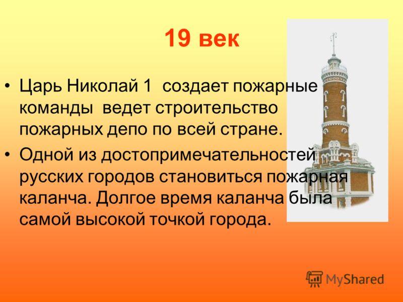 19 век Царь Николай 1 создает пожарные команды ведет строительство пожарных депо по всей стране. Одной из достопримечательностей русских городов становиться пожарная каланча. Долгое время каланча была самой высокой точкой города.