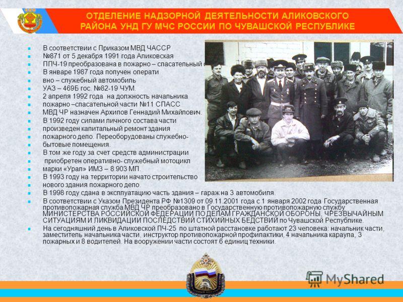 В соответствии с Приказом МВД ЧАССР 871 от 5 декабря 1991 года Аликовская ППЧ-19 преобразована в пожарно – спасательный отряд 11. В январе 1987 года получен операти вно – служебный автомобиль УАЗ – 469Б гос. 82-19 ЧУМ. 2 апреля 1992 года на должность
