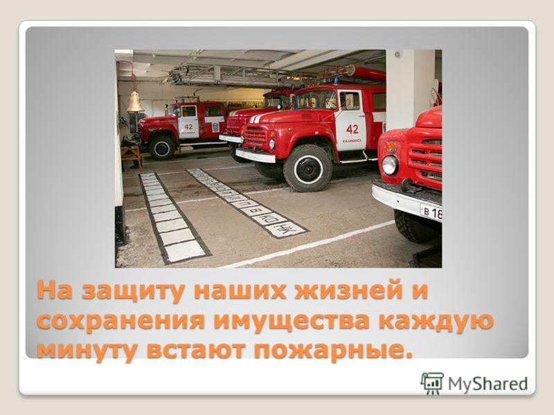 На защиту наших жизней и сохранения имущества каждую минуту встают пожарные.