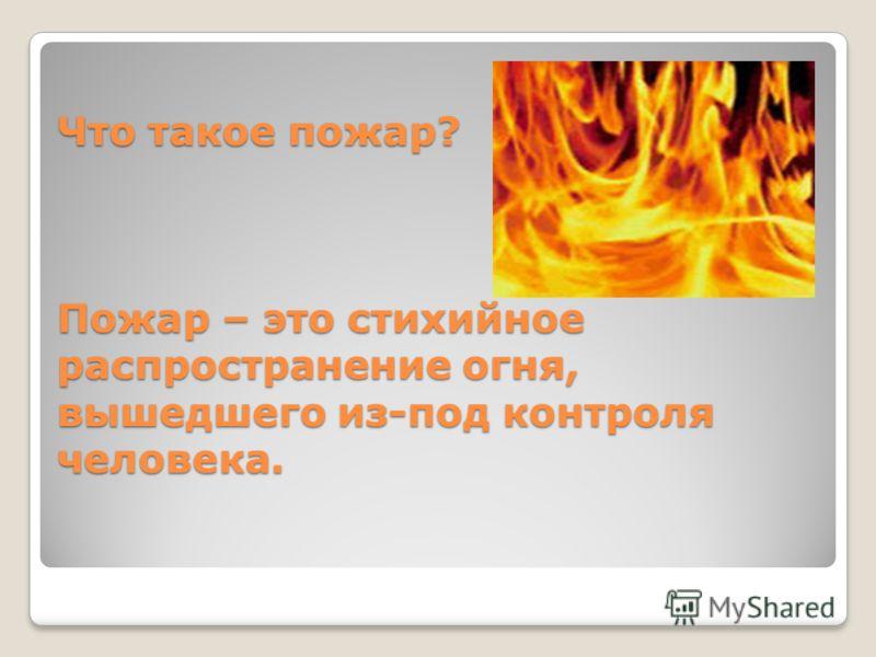 Что такое пожар? Пожар – это стихийное распространение огня, вышедшего из-под контроля человека.