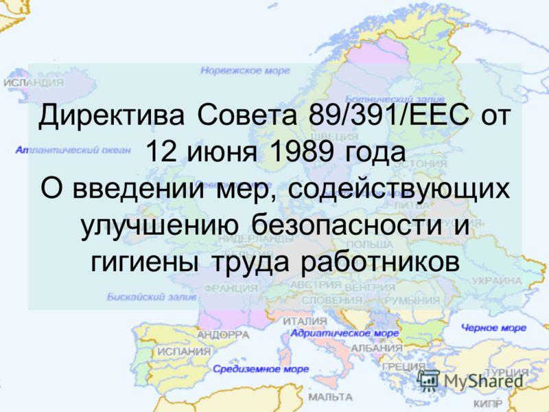 Директива Совета 89/391/ЕЕС от 12 июня 1989 года О введении мер, содействующих улучшению безопасности и гигиены труда работников