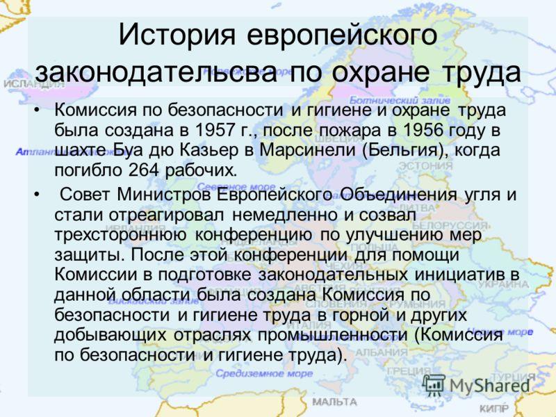 История европейского законодательсва по охране труда Комиссия по безопасности и гигиене и охране труда была создана в 1957 г., после пожара в 1956 году в шахте Буа дю Казьер в Марсинели (Бельгия), когда погибло 264 рабочих. Совет Министров Европейско
