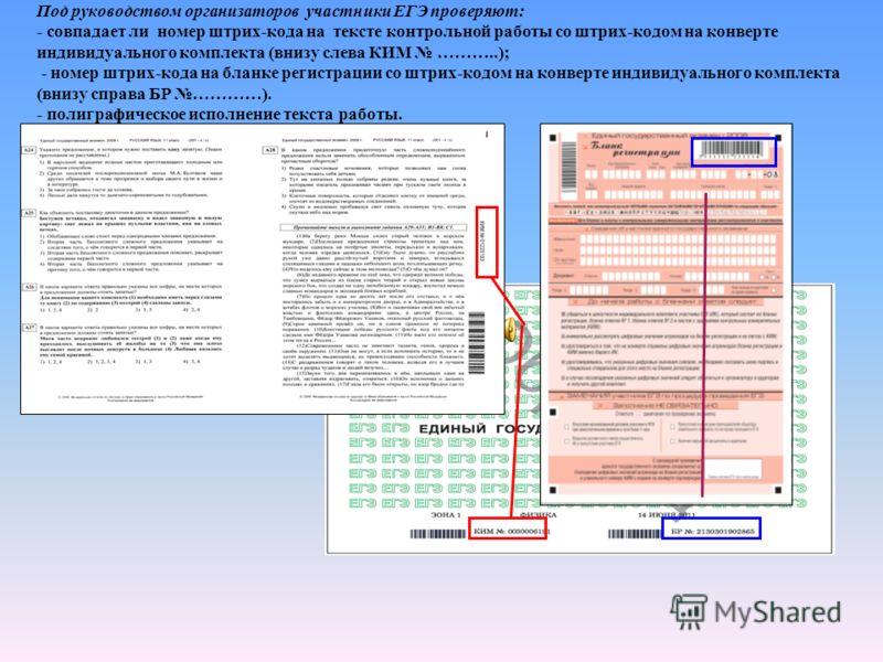Под руководством организаторов участники ЕГЭ проверяют: - совпадает ли номер штрих-кода на тексте контрольной работы со штрих-кодом на конверте индивидуального комплекта (внизу слева КИМ ………..); - номер штрих-кода на бланке регистрации со штрих-кодом