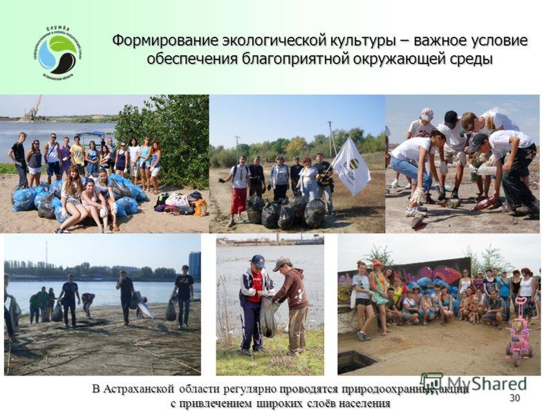 Формирование экологической культуры – важное условие обеспечения благоприятной окружающей среды В Астраханской области регулярно проводятся природоохранные акции с привлечением широких слоёв населения 30