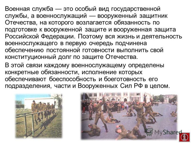 Военная служба это особый вид государственной службы, а военнослужащий вооруженный защитник Отечества, на которого возлагается обязанность по подготовке к вооруженной защите и вооруженная защита Российской Федерации. Поэтому вся жизнь и деятельность