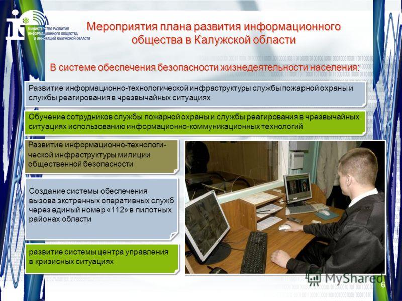 6 Мероприятия плана развития информационного общества в Калужской области В системе обеспечения безопасности жизнедеятельности населения: Развитие информационно-технологи- ческой инфраструктуры милиции общественной безопасности Развитие информационно