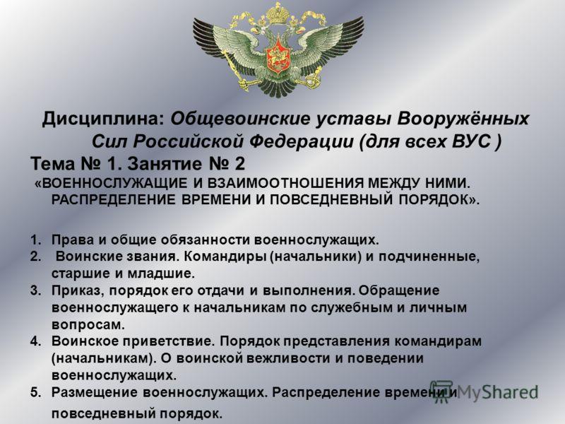 Дисциплина: Общевоинские уставы Вооружённых Сил Российской Федерации (для всех ВУС ) Тема 1. Занятие 2 «ВОЕННОСЛУЖАЩИЕ И ВЗАИМООТНОШЕНИЯ МЕЖДУ НИМИ. РАСПРЕДЕЛЕНИЕ ВРЕМЕНИ И ПОВСЕДНЕВНЫЙ ПОРЯДОК». 1.Права и общие обязанности военнослужащих. 2. Воински