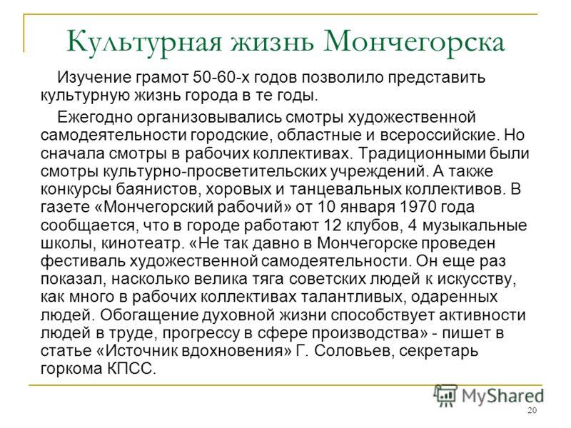 20 Культурная жизнь Мончегорска Изучение грамот 50-60-х годов позволило представить культурную жизнь города в те годы. Ежегодно организовывались смотры художественной самодеятельности городские, областные и всероссийские. Но сначала смотры в рабочих