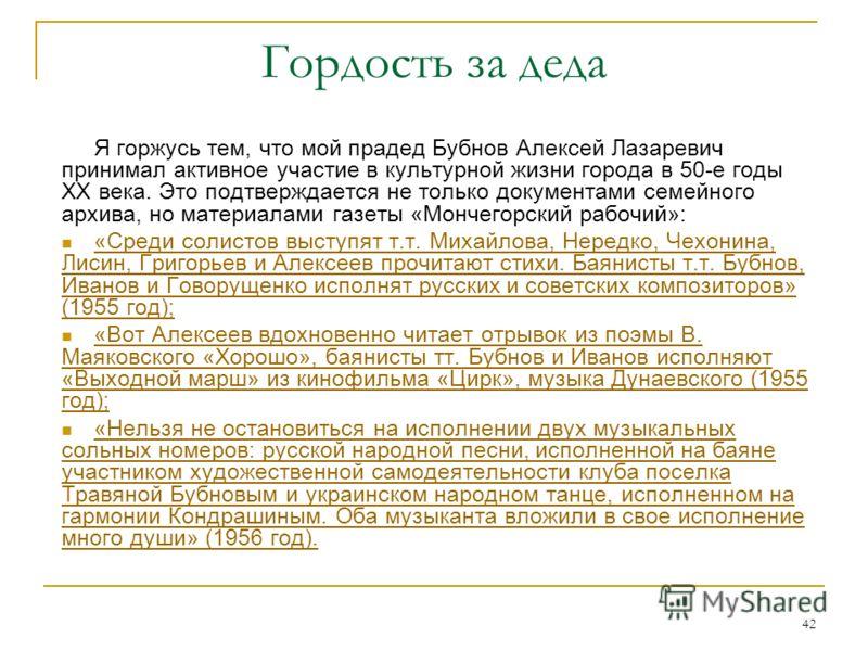 42 Гордость за деда Я горжусь тем, что мой прадед Бубнов Алексей Лазаревич принимал активное участие в культурной жизни города в 50-е годы ХХ века. Это подтверждается не только документами семейного архива, но материалами газеты «Мончегорский рабочий