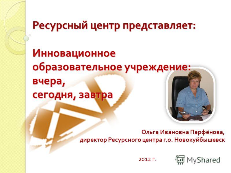 Ольга Ивановна Парфёнова, директор Ресурсного центра г. о. Новокуйбышевск 2012 г. Ресурсный центр представляет : Инновационное образовательное учреждение : вчера, сегодня, завтра