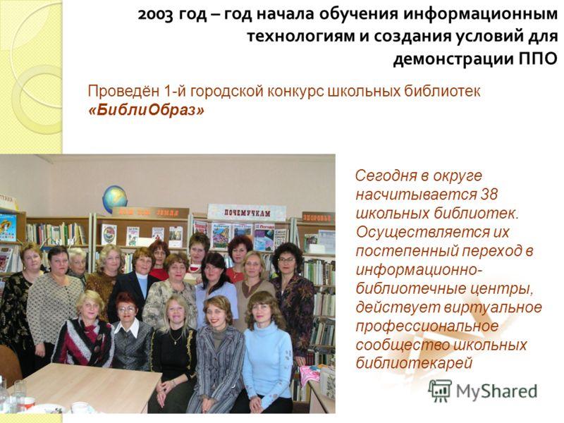 2003 год – год начала обучения информационным технологиям и создания условий для демонстрации ППО Сегодня в округе насчитывается 38 школьных библиотек. Осуществляется их постепенный переход в информационно- библиотечные центры, действует виртуальное