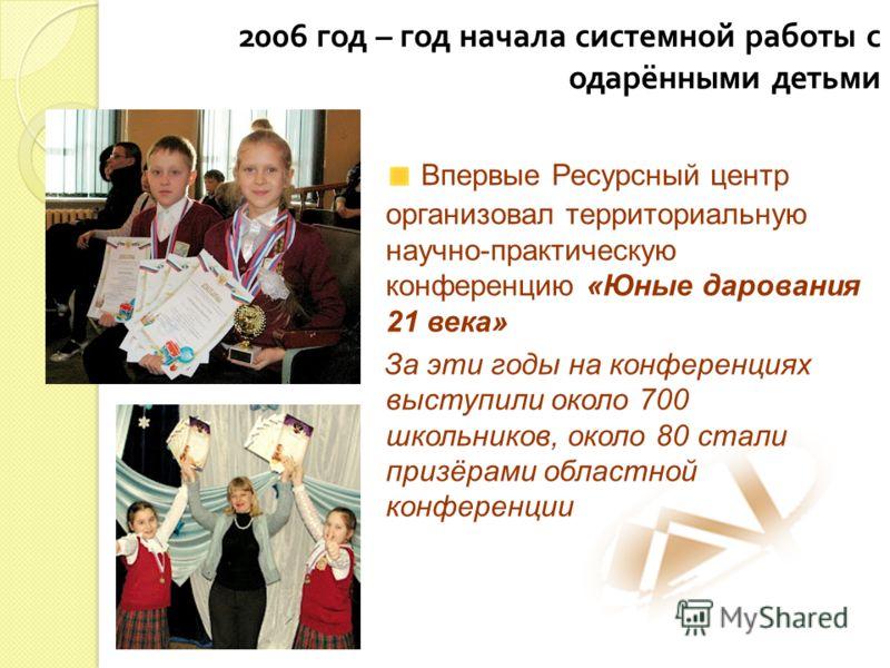 2006 год – год начала системной работы с одарёнными детьми Впервые Ресурсный центр организовал территориальную научно-практическую конференцию «Юные дарования 21 века» За эти годы на конференциях выступили около 700 школьников, около 80 стали призёра