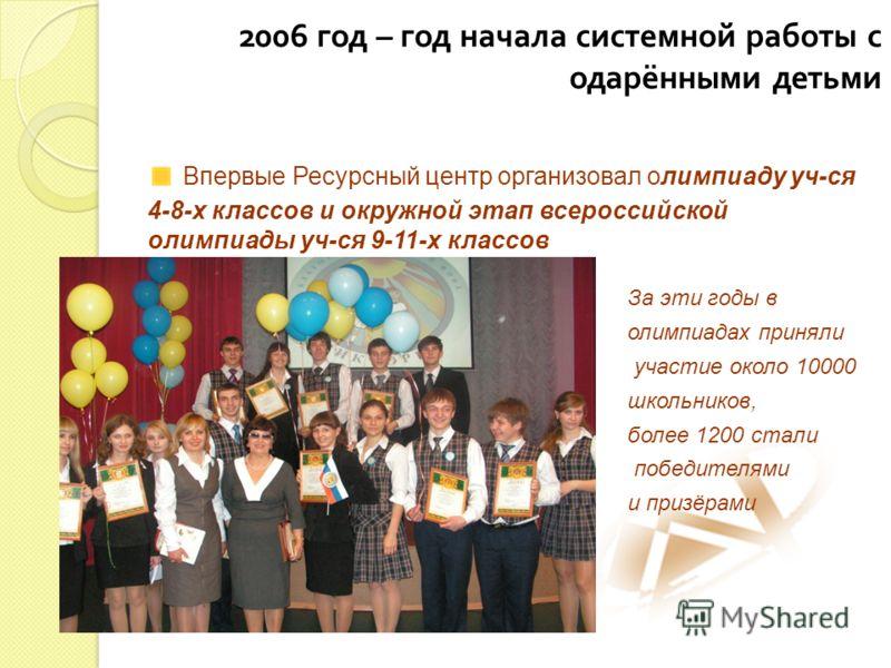 2006 год – год начала системной работы с одарёнными детьми Впервые Ресурсный центр организовал олимпиаду уч-ся 4-8-х классов и окружной этап всероссийской олимпиады уч-ся 9-11-х классов За эти годы в олимпиадах приняли участие около 10000 школьников,