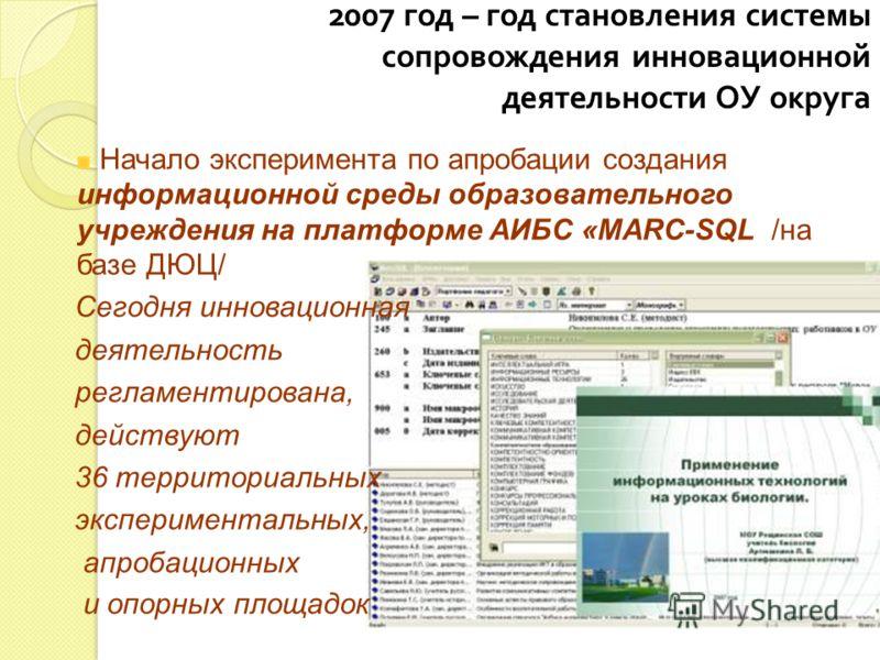 2007 год – год становления системы сопровождения инновационной деятельности ОУ округа Начало эксперимента по апробации создания информационной среды образовательного учреждения на платформе АИБС «МАRC-SQL /на базе ДЮЦ/ Сегодня инновационная деятельно