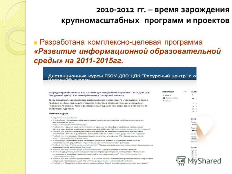 2010-2012 гг. – время зарождения крупномасштабных программ и проектов Разработана комплексно-целевая программа «Развитие информационной образовательной среды» на 2011-2015гг.