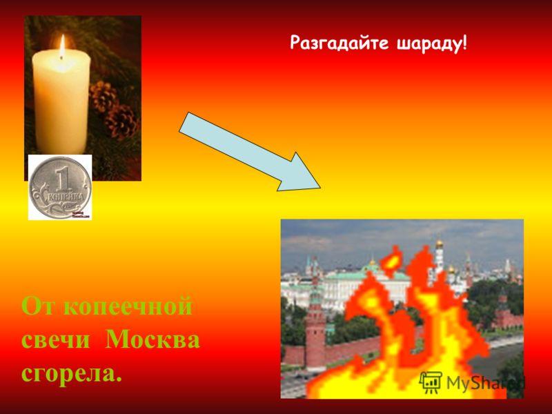 Разгадайте шараду! От копеечной свечи Москва сгорела.