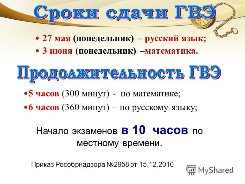 27 мая (понедельник) – русский язык; 3 июня (понедельник) –математика. 5 часов (300 минут) - по математике; 6 часов (360 минут) – по русскому языку; Приказ Рособрнадзора 2958 от 15.12.2010 Начало экзаменов в 10 часов по местному времени.