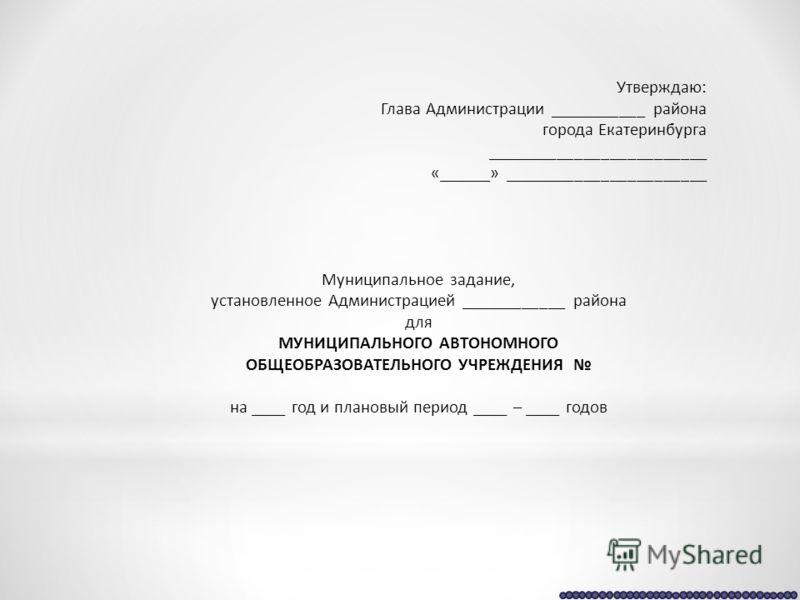 Утверждаю: Глава Администрации ___________ района города Екатеринбурга _________________________ «______» _______________________ Муниципальное задание, установленное Администрацией ____________ района для МУНИЦИПАЛЬНОГО АВТОНОМНОГО ОБЩЕОБРАЗОВАТЕЛЬН