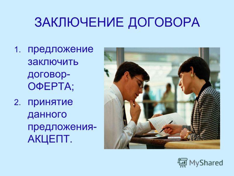 ЗАКЛЮЧЕНИЕ ДОГОВОРА 1. 1. предложение заключить договор- ОФЕРТА; 2. 2. принятие данного предложения- АКЦЕПТ.