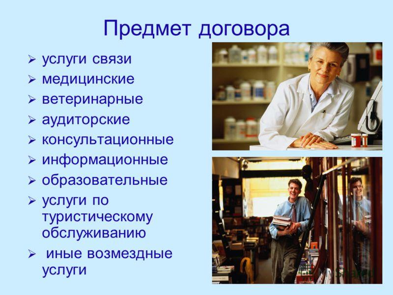 Предмет договора услуги связи медицинские ветеринарные аудиторские консультационные информационные образовательные услуги по туристическому обслуживанию иные возмездные услуги