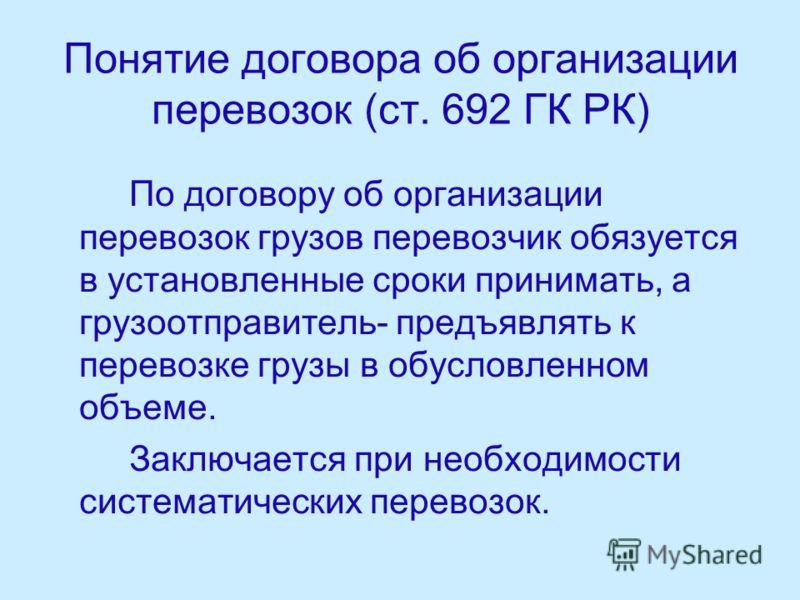 Понятие договора об организации перевозок (ст. 692 ГК РК) По договору об организации перевозок грузов перевозчик обязуется в установленные сроки принимать, а грузоотправитель- предъявлять к перевозке грузы в обусловленном объеме. Заключается при необ