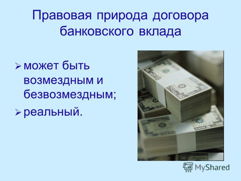 Правовая природа договора банковского вклада может быть возмездным и безвозмездным; реальный.