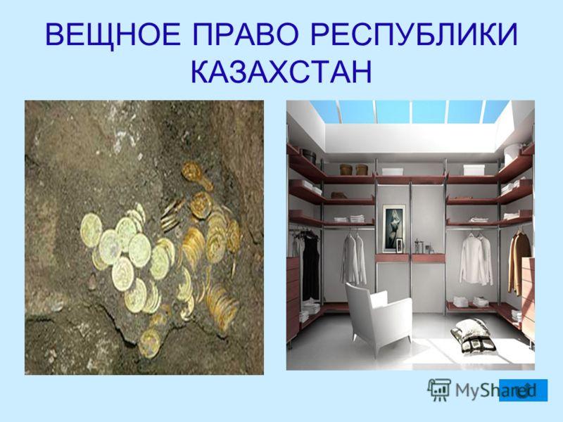ВЕЩНОЕ ПРАВО РЕСПУБЛИКИ КАЗАХСТАН