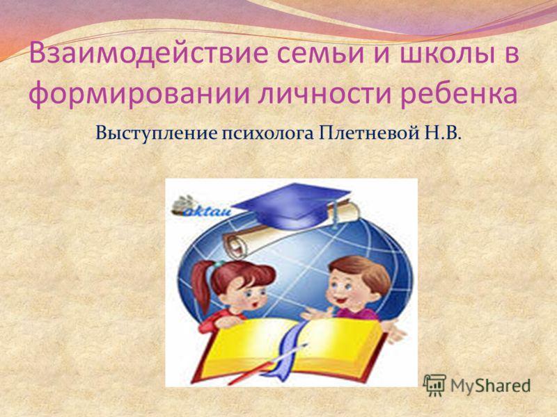 Взаимодействие семьи и школы в формировании личности ребенка Выступление психолога Плетневой Н.В.
