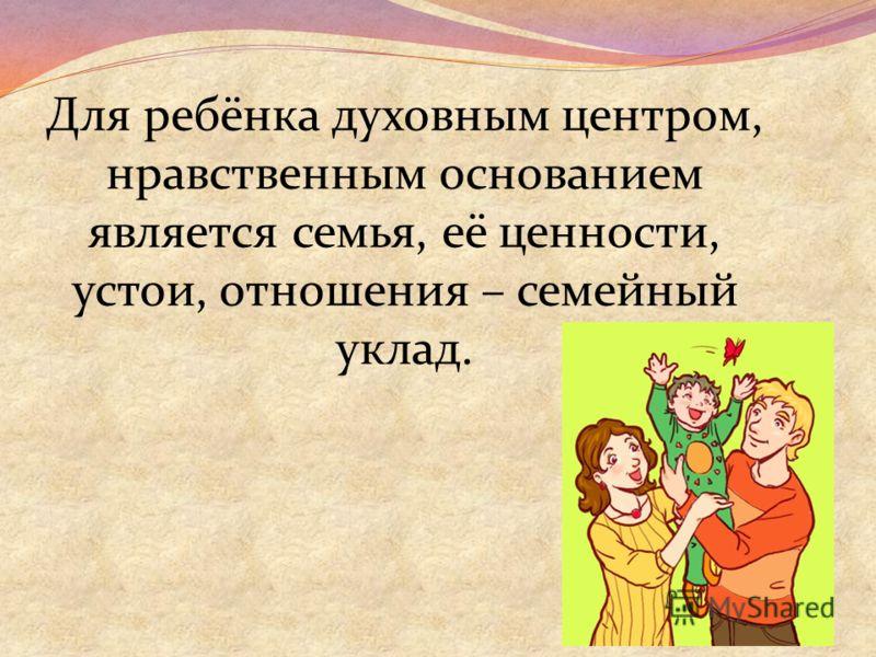 Для ребёнка духовным центром, нравственным основанием является семья, её ценности, устои, отношения – семейный уклад.