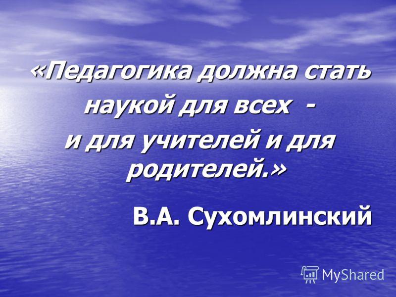 «Педагогика должна стать наукой для всех - и для учителей и для родителей.» В.А. Сухомлинский