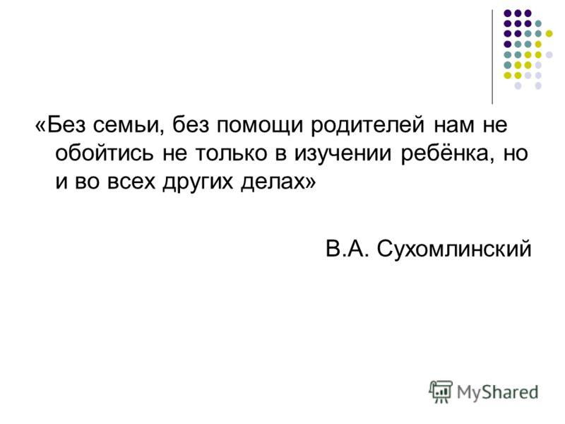 «Без семьи, без помощи родителей нам не обойтись не только в изучении ребёнка, но и во всех других делах» В.А. Сухомлинский