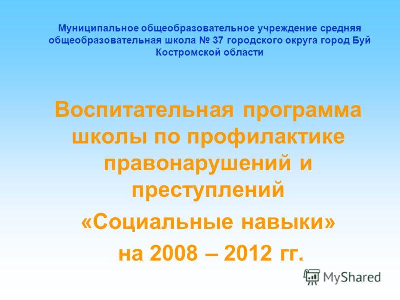Муниципальное общеобразовательное учреждение средняя общеобразовательная школа 37 городского округа город Буй Костромской области Воспитательная программа школы по профилактике правонарушений и преступлений «Социальные навыки» на 2008 – 2012 гг.