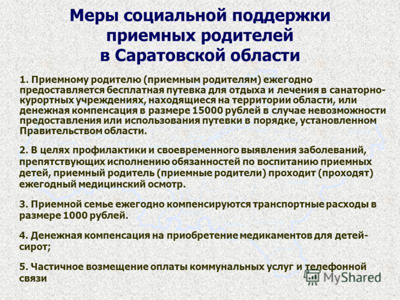 Меры социальной поддержки приемных родителей в Саратовской области 1. Приемному родителю (приемным родителям) ежегодно предоставляется бесплатная путевка для отдыха и лечения в санаторно- курортных учреждениях, находящиеся на территории области, или