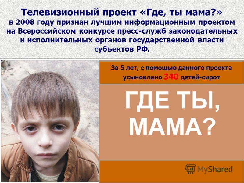 Телевизионный проект «Где, ты мама?» в 2008 году признан лучшим информационным проектом на Всероссийском конкурсе пресс-служб законодательных и исполнительных органов государственной власти субъектов РФ. За 5 лет, с помощью данного проекта усыновлено
