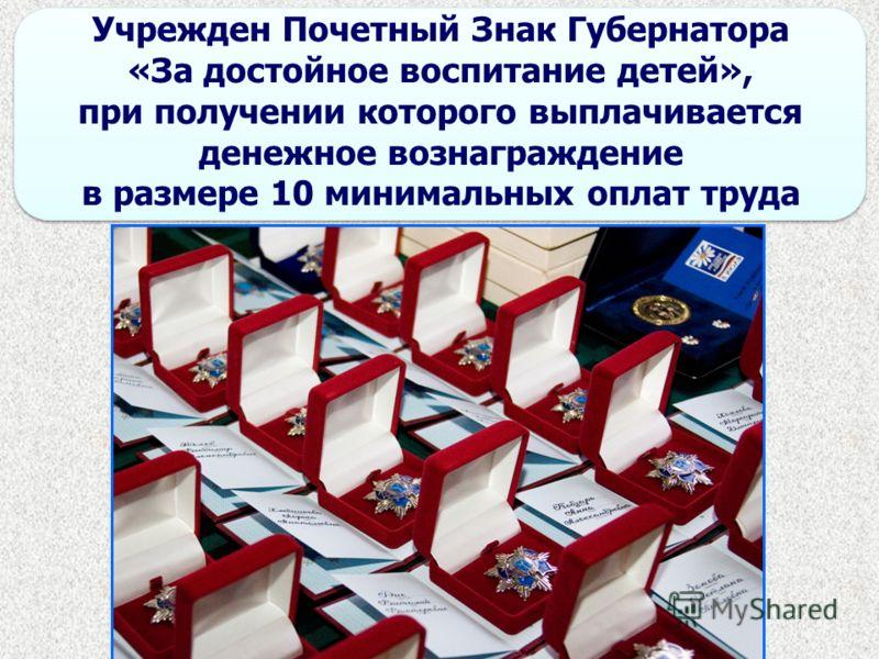 Учрежден Почетный Знак Губернатора «За достойное воспитание детей», при получении которого выплачивается денежное вознаграждение в размере 10 минимальных оплат труда