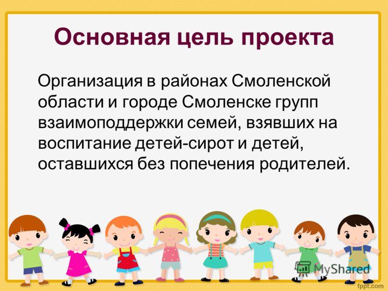 Основная цель проекта Организация в районах Смоленской области и городе Смоленске групп взаимоподдержки семей, взявших на воспитание детей-сирот и детей, оставшихся без попечения родителей.
