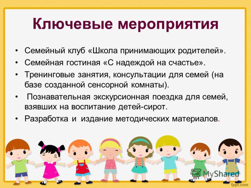Ключевые мероприятия Семейный клуб «Школа принимающих родителей». Семейная гостиная «С надеждой на счастье». Тренинговые занятия, консультации для семей (на базе созданной сенсорной комнаты). Познавательная экскурсионная поездка для семей, взявших на