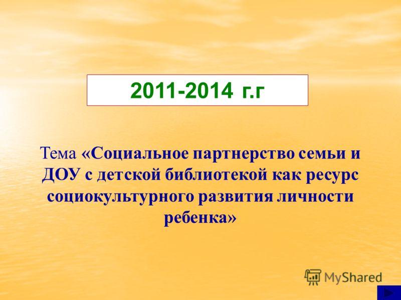 Тема «Социальное партнерство семьи и ДОУ с детской библиотекой как ресурс социокультурного развития личности ребенка» 2011-2014 г.г