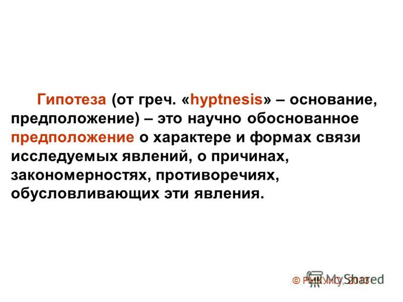 Гипотеза (от греч. «hyptnesis» – основание, предположение) – это научно обоснованное предположение о характере и формах связи исследуемых явлений, о причинах, закономерностях, противоречиях, обусловливающих эти явления. © РИКУиО, 2013