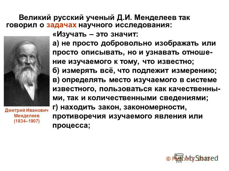 Великий русский ученый Д.И. Менделеев так говорил о задачах научного исследования: «Изучать – это значит: а) не просто добровольно изображать или просто описывать, но и узнавать отноше- ние изучаемого к тому, что известно; б) измерять всё, что подлеж