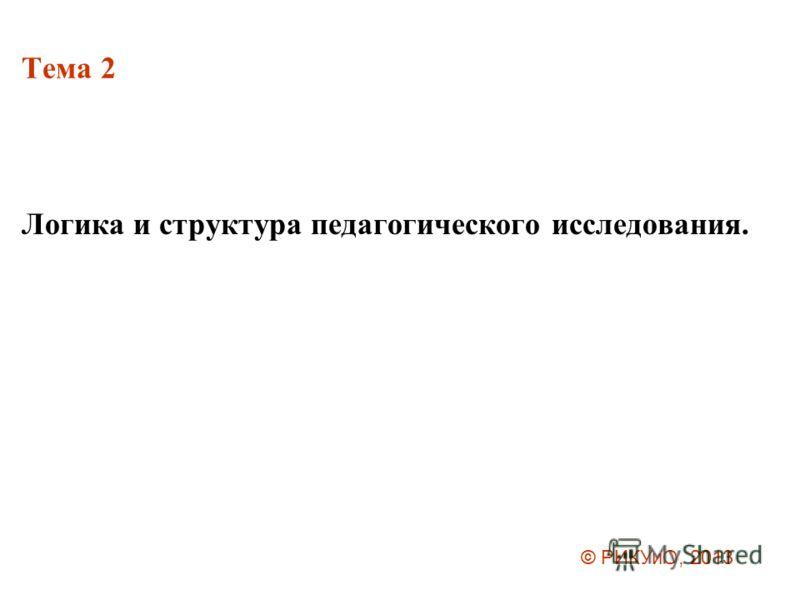 Тема 2 Логика и структура педагогического исследования. © РИКУиО, 2013