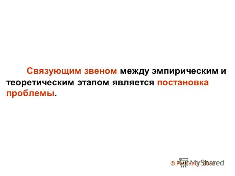 Связующим звеном между эмпирическим и теоретическим этапом является постановка проблемы. © РИКУиО, 2013