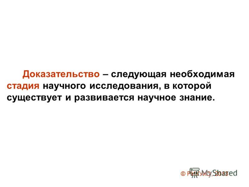 Доказательство – следующая необходимая стадия научного исследования, в которой существует и развивается научное знание. © РИКУиО, 2013