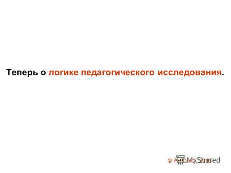 Теперь о логике педагогического исследования. © РИКУиО, 2013