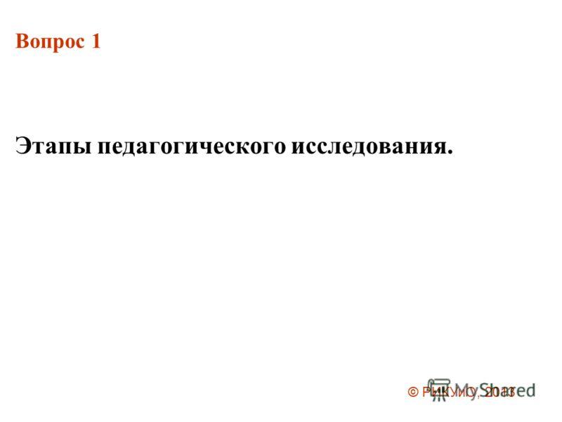 Вопрос 1 Этапы педагогического исследования. © РИКУиО, 2013