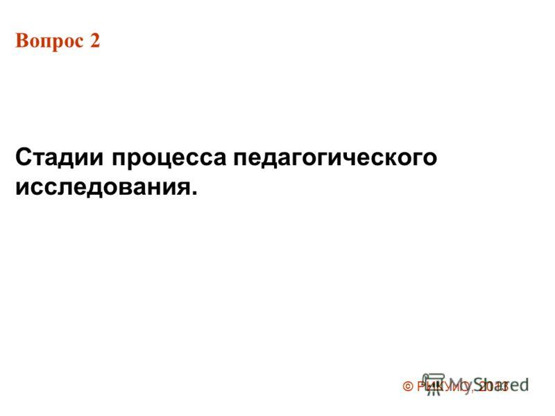 Вопрос 2 Стадии процесса педагогического исследования. © РИКУиО, 2013