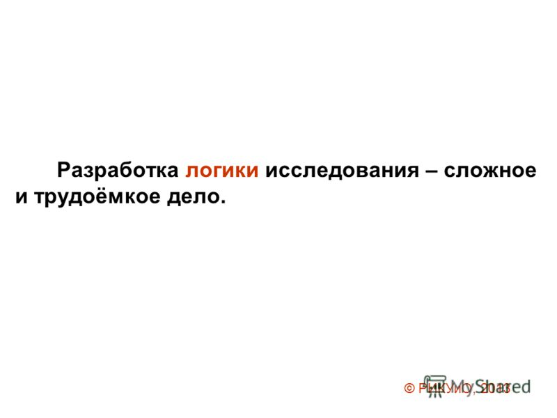 Разработка логики исследования – сложное и трудоёмкое дело. © РИКУиО, 2013