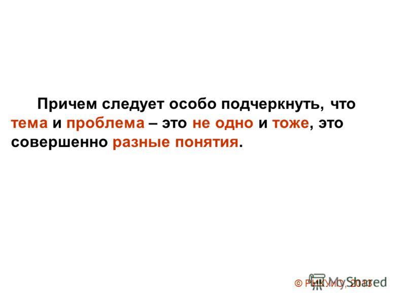 Причем следует особо подчеркнуть, что тема и проблема – это не одно и тоже, это совершенно разные понятия. © РИКУиО, 2013