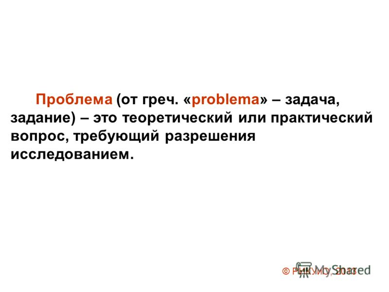 Проблема (от греч. «problema» – задача, задание) – это теоретический или практический вопрос, требующий разрешения исследованием. © РИКУиО, 2013